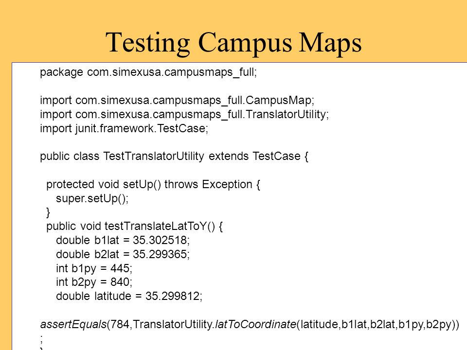 Testing Campus Maps package com.simexusa.campusmaps_full; import com.simexusa.campusmaps_full.CampusMap; import com.simexusa.campusmaps_full.TranslatorUtility; import junit.framework.TestCase; public class TestTranslatorUtility extends TestCase { protected void setUp() throws Exception { super.setUp(); } public void testTranslateLatToY() { double b1lat = 35.302518; double b2lat = 35.299365; int b1py = 445; int b2py = 840; double latitude = 35.299812; assertEquals(784,TranslatorUtility.latToCoordinate(latitude,b1lat,b2lat,b1py,b2py)) ; }