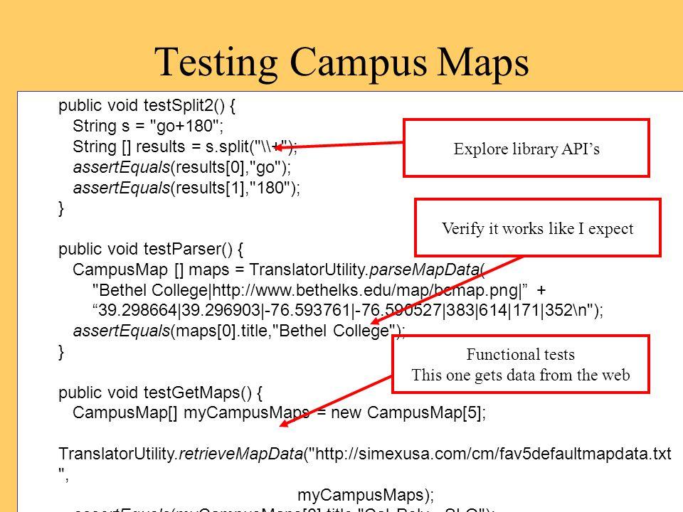 Testing Campus Maps public void testSplit2() { String s = go+180 ; String [] results = s.split( \\+ ); assertEquals(results[0], go ); assertEquals(results[1], 180 ); } public void testParser() { CampusMap [] maps = TranslatorUtility.parseMapData( Bethel College|http://www.bethelks.edu/map/bcmap.png| + 39.298664|39.296903|-76.593761|-76.590527|383|614|171|352\n ); assertEquals(maps[0].title, Bethel College ); } public void testGetMaps() { CampusMap[] myCampusMaps = new CampusMap[5]; TranslatorUtility.retrieveMapData( http://simexusa.com/cm/fav5defaultmapdata.txt , myCampusMaps); assertEquals(myCampusMaps[0].title, Cal Poly - SLO ); } Explore library APIs Verify it works like I expect Functional tests This one gets data from the web