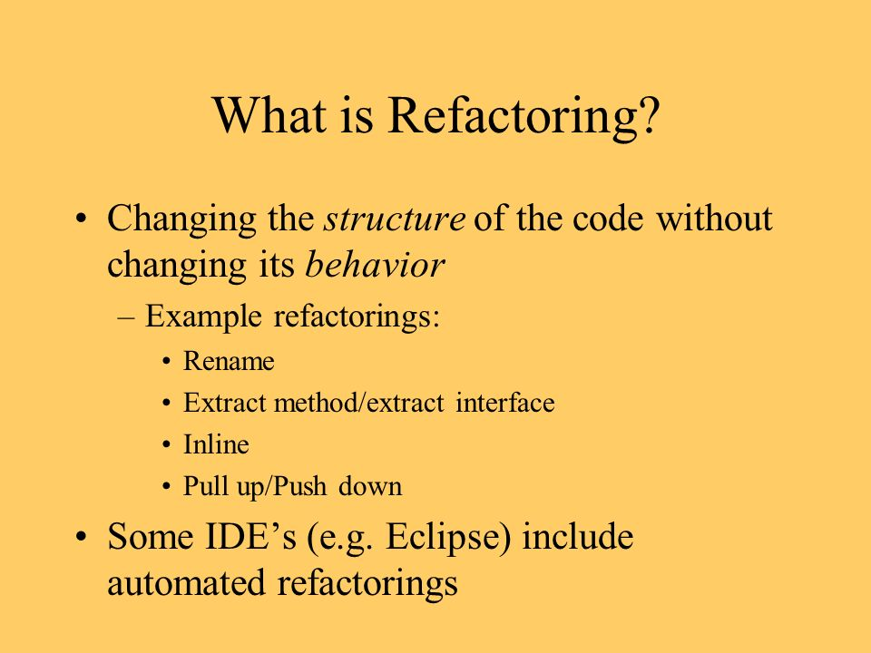 What is Refactoring? Changing the structure of the code without changing its behavior –Example refactorings: Rename Extract method/extract interface I