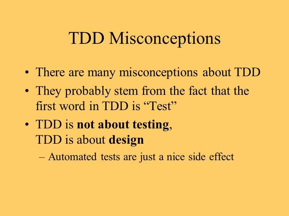 TDD Misconceptions There are many misconceptions about TDD They probably stem from the fact that the first word in TDD is Test TDD is not about testing, TDD is about design –Automated tests are just a nice side effect