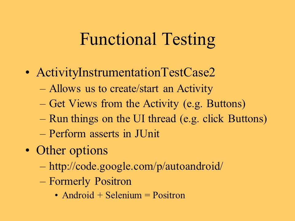 Functional Testing ActivityInstrumentationTestCase2 –Allows us to create/start an Activity –Get Views from the Activity (e.g.
