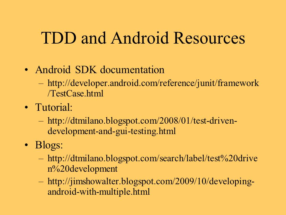 TDD and Android Resources Android SDK documentation –http://developer.android.com/reference/junit/framework /TestCase.html Tutorial: –http://dtmilano.blogspot.com/2008/01/test-driven- development-and-gui-testing.html Blogs: –http://dtmilano.blogspot.com/search/label/test%20drive n%20development –http://jimshowalter.blogspot.com/2009/10/developing- android-with-multiple.html