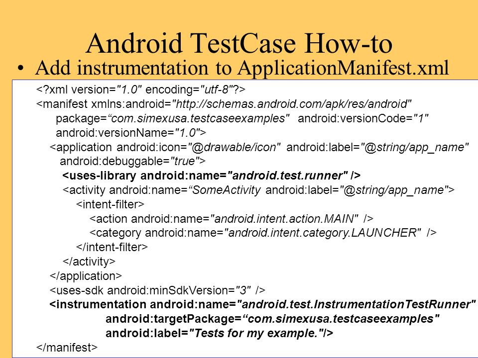 Android TestCase How-to Add instrumentation to ApplicationManifest.xml <manifest xmlns:android= http://schemas.android.com/apk/res/android package=com.simexusa.testcaseexamples android:versionCode= 1 android:versionName= 1.0 > <application android:icon= @drawable/icon android:label= @string/app_name android:debuggable= true > <instrumentation android:name= android.test.InstrumentationTestRunner android:targetPackage=com.simexusa.testcaseexamples android:label= Tests for my example. />