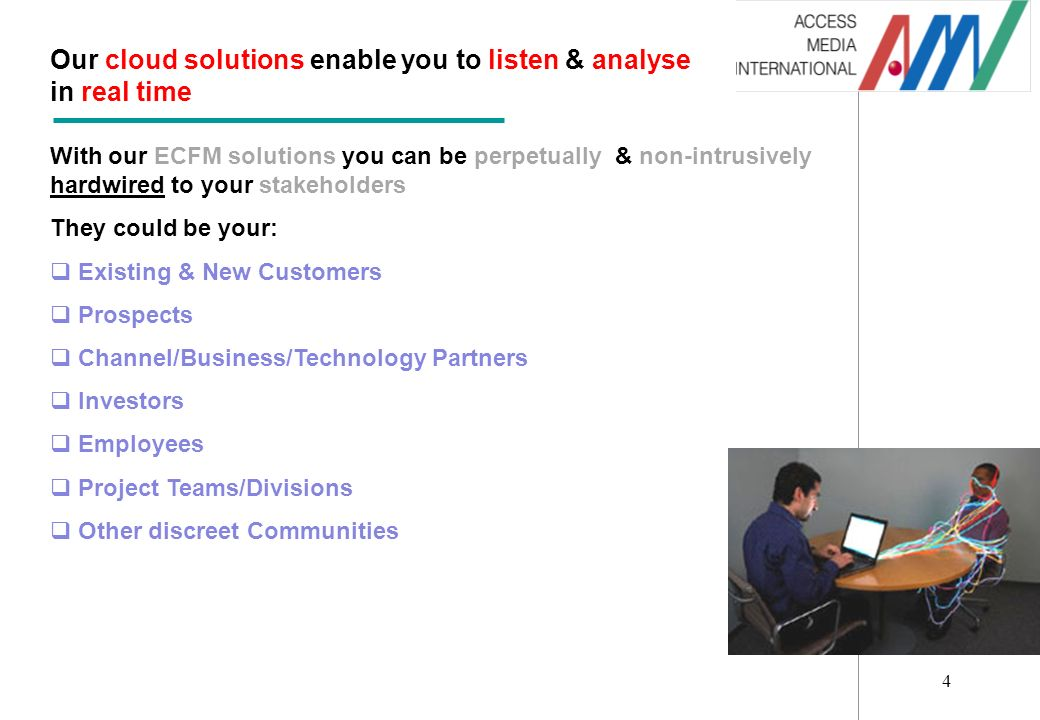 4 Our cloud solutions enable you to listen & analyse in real time With our ECFM solutions you can be perpetually & non-intrusively hardwired to your stakeholders They could be your: Existing & New Customers Prospects Channel/Business/Technology Partners Investors Employees Project Teams/Divisions Other discreet Communities