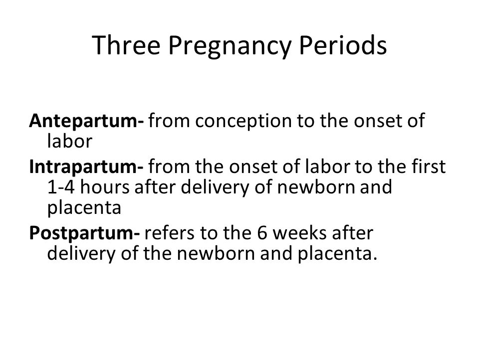 Three Pregnancy Periods Antepartum- from conception to the onset of labor Intrapartum- from the onset of labor to the first 1-4 hours after delivery o