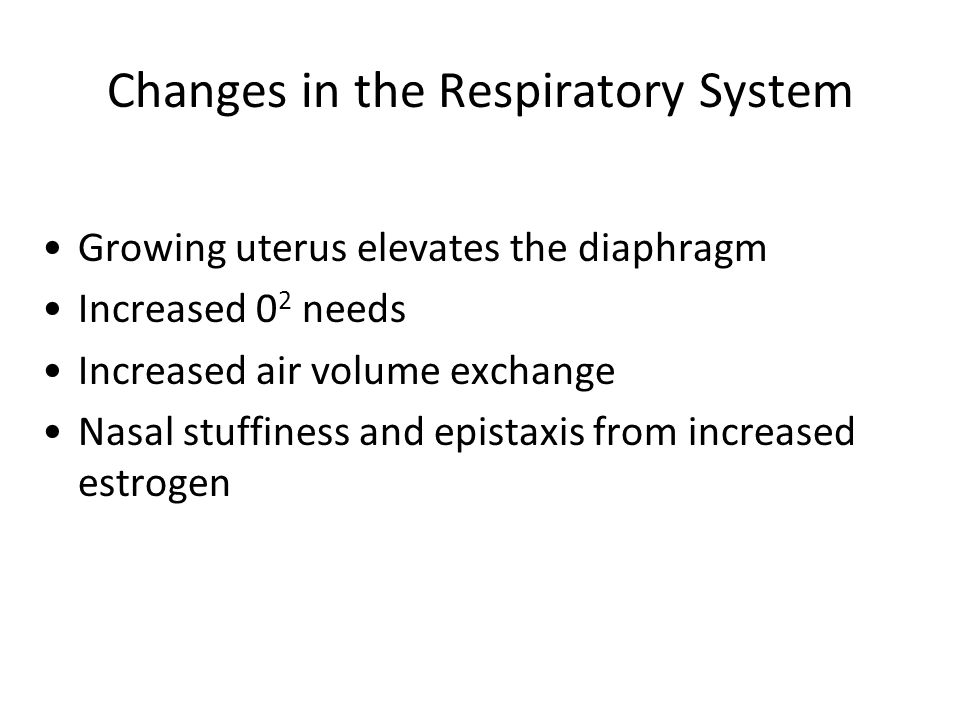 Changes in the Respiratory System Growing uterus elevates the diaphragm Increased 0 2 needs Increased air volume exchange Nasal stuffiness and epistax