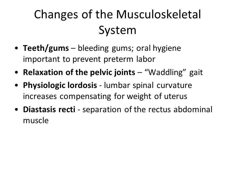 Changes of the Musculoskeletal System Teeth/gums – bleeding gums; oral hygiene important to prevent preterm labor Relaxation of the pelvic joints – Wa