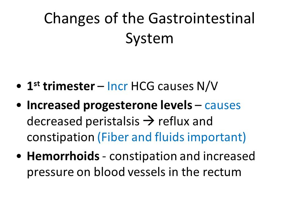 Changes of the Gastrointestinal System 1 st trimester – Incr HCG causes N/V Increased progesterone levels – causes decreased peristalsis reflux and co