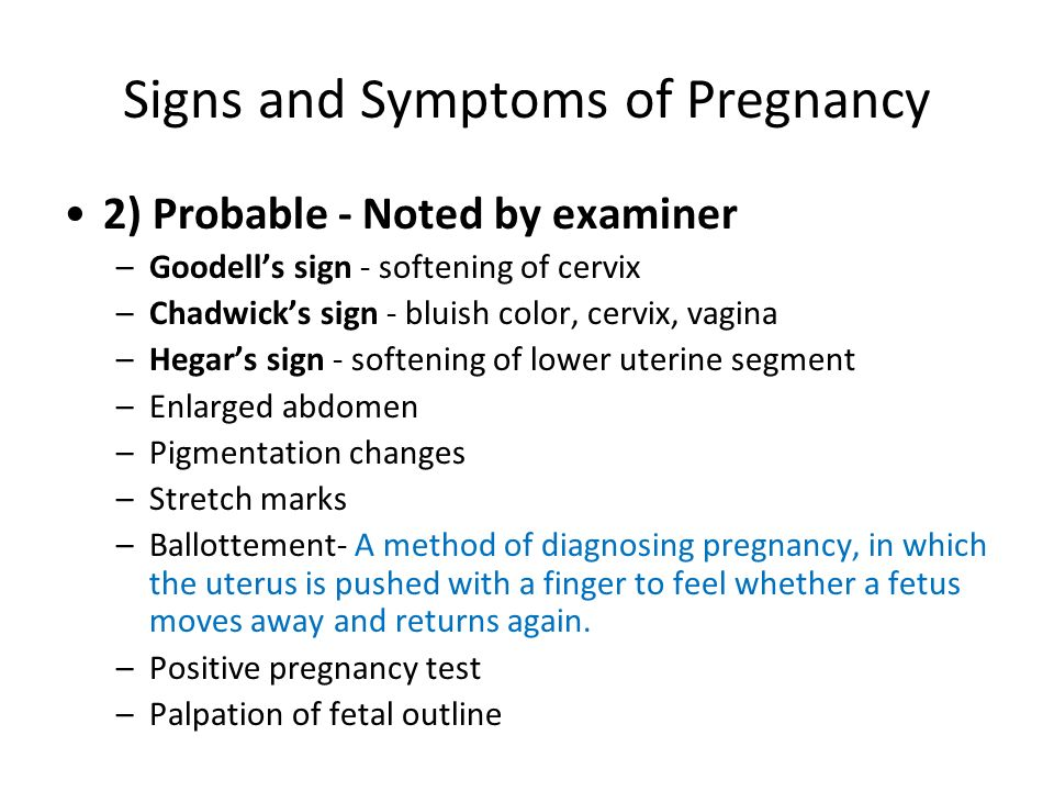 Signs and Symptoms of Pregnancy 2) Probable - Noted by examiner –Goodells sign - softening of cervix –Chadwicks sign - bluish color, cervix, vagina –H