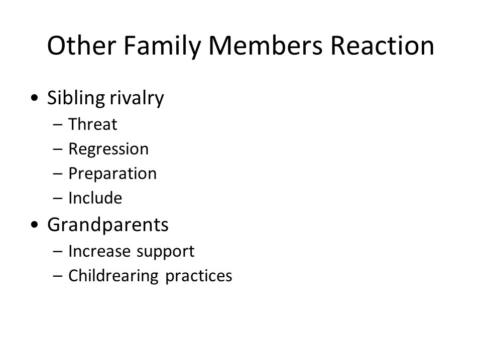 Other Family Members Reaction Sibling rivalry –Threat –Regression –Preparation –Include Grandparents –Increase support –Childrearing practices