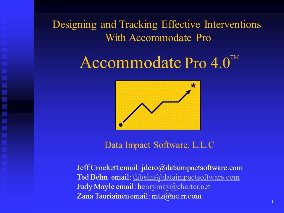 1 Accommodate Pro 4.0 Designing and Tracking Effective Interventions With Accommodate Pro TM Data Impact Software, L.L.C Jeff Crockett email: jdcro@dataimpactsoftware.com Ted Behn email: thbehn@dataimpactsoftware.comthbehn@dataimpactsoftware.com Judy Mayle email: henrymay@charter.netenrymay@charter.net Zana Tauriainen email: mtz@nc.rr.com
