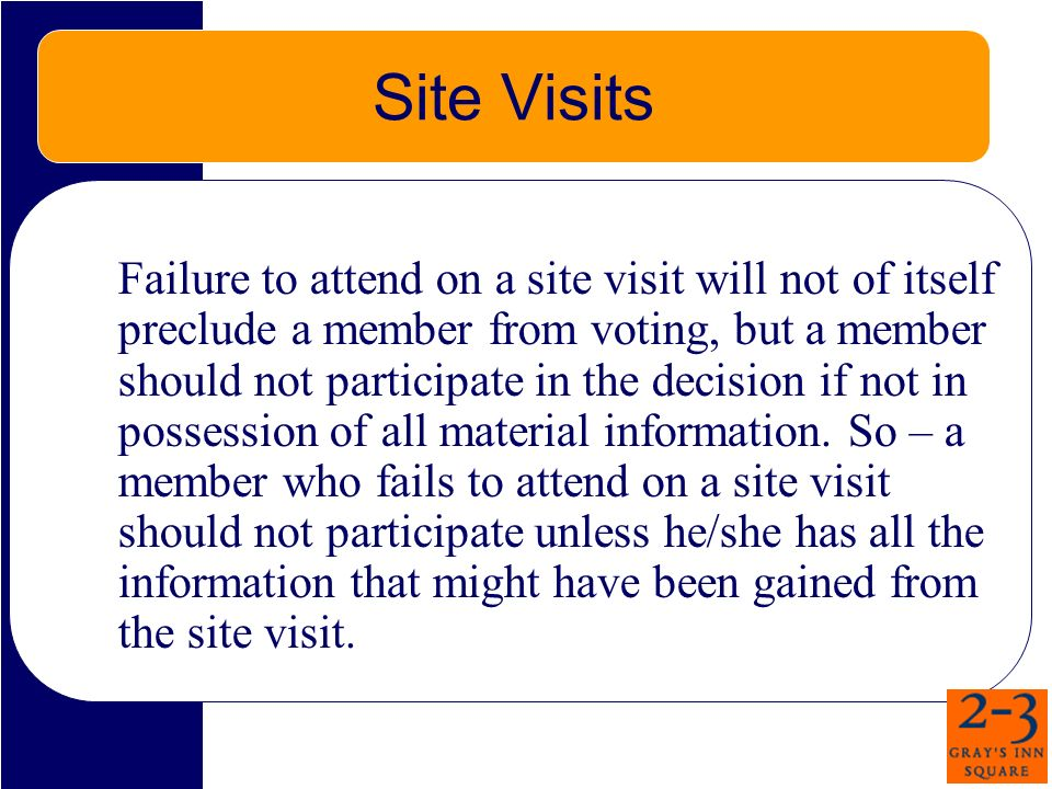 Site Visits Failure to attend on a site visit will not of itself preclude a member from voting, but a member should not participate in the decision if
