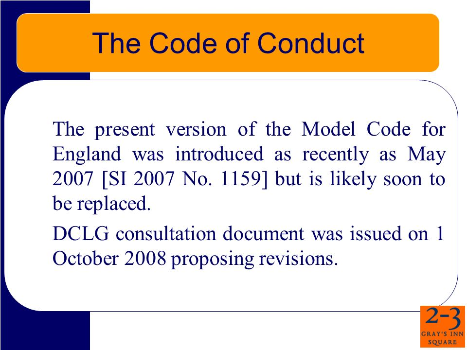 The Code of Conduct The present version of the Model Code for England was introduced as recently as May 2007 [SI 2007 No. 1159] but is likely soon to