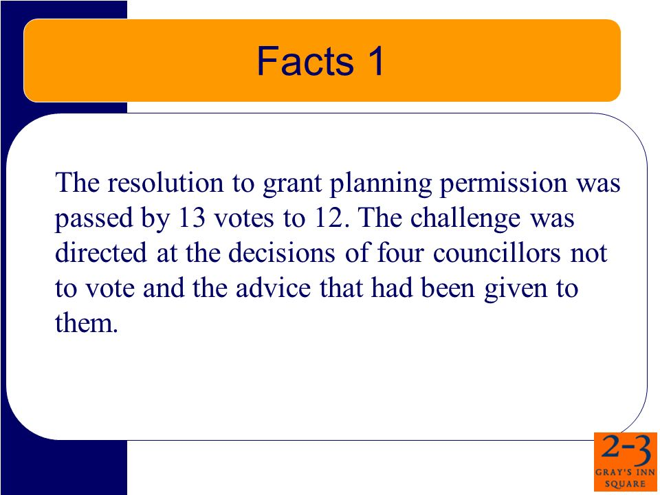 Facts 1 The resolution to grant planning permission was passed by 13 votes to 12. The challenge was directed at the decisions of four councillors not