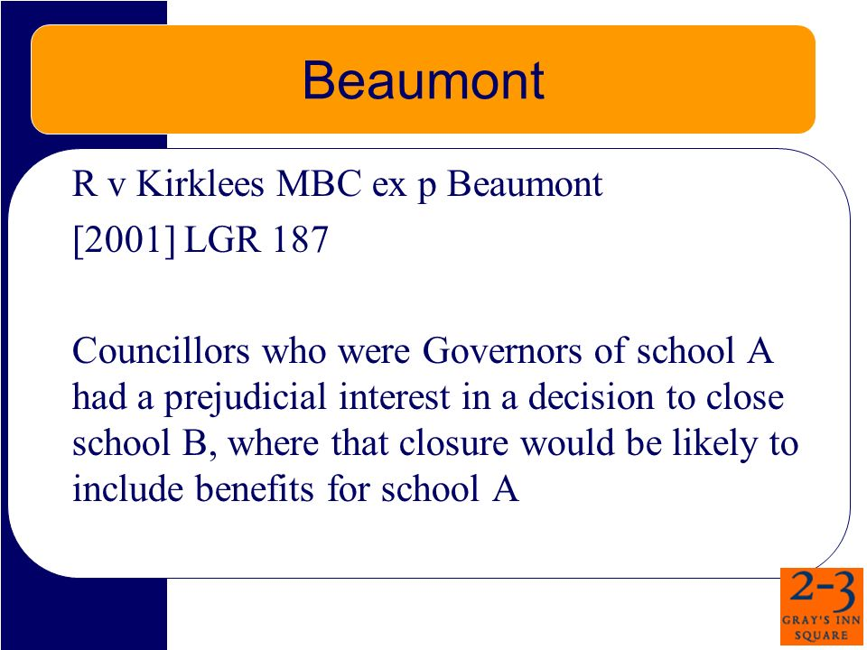 Beaumont R v Kirklees MBC ex p Beaumont [2001] LGR 187 Councillors who were Governors of school A had a prejudicial interest in a decision to close sc