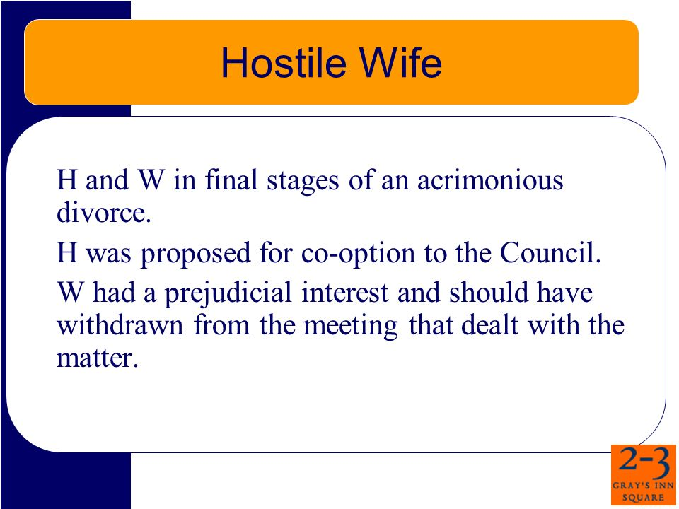 Hostile Wife H and W in final stages of an acrimonious divorce. H was proposed for co-option to the Council. W had a prejudicial interest and should h