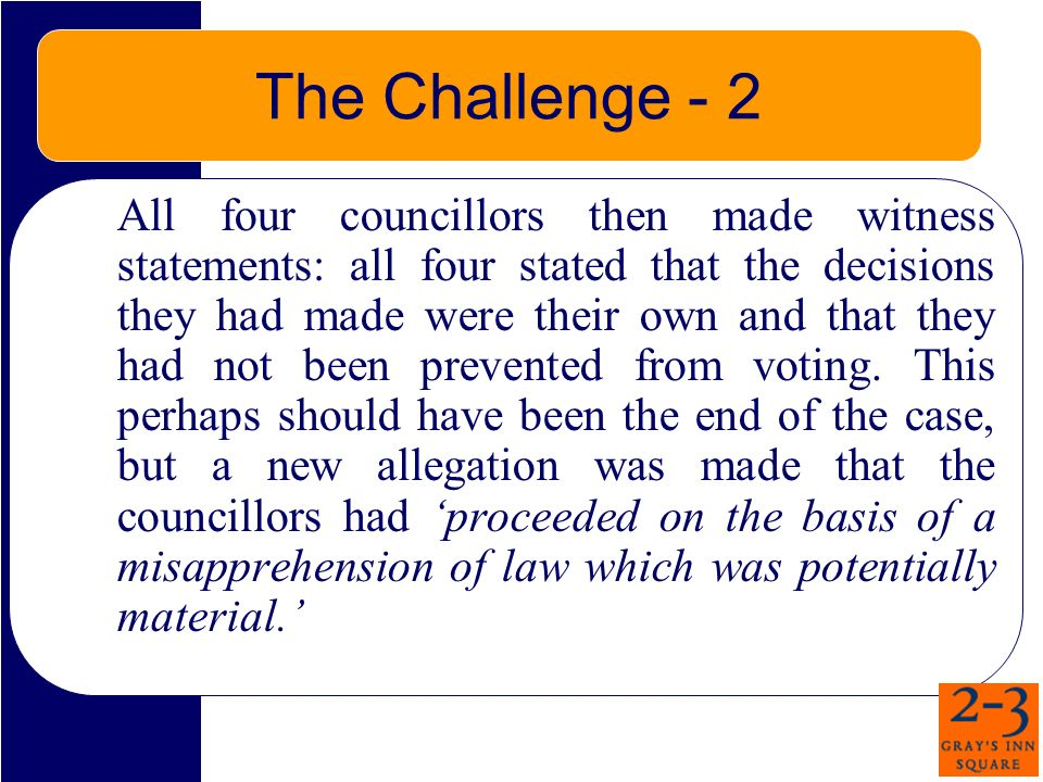The Challenge - 2 All four councillors then made witness statements: all four stated that the decisions they had made were their own and that they had