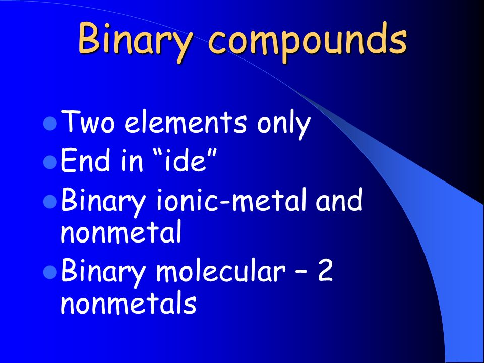 Binary compounds Two elements only End in ide Binary ionic-metal and nonmetal Binary molecular – 2 nonmetals