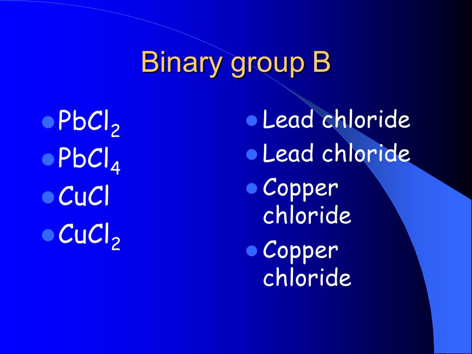 Binary group B PbCl 2 PbCl 4 CuCl CuCl 2 Lead chloride Copper chloride