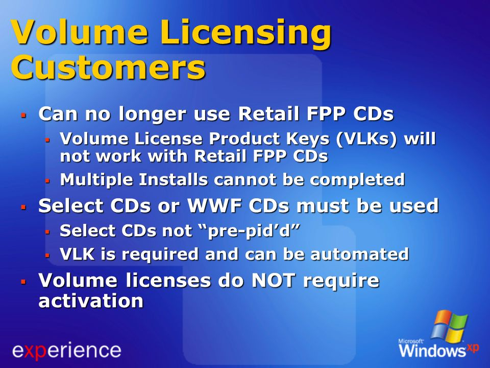 Volume Licensing Customers Can no longer use Retail FPP CDs Can no longer use Retail FPP CDs Volume License Product Keys (VLKs) will not work with Ret