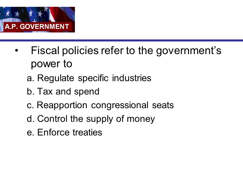 Fiscal policies refer to the governments power to a. Regulate specific industries b. Tax and spend c. Reapportion congressional seats d. Control the s