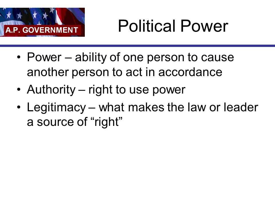 Political Power Power – ability of one person to cause another person to act in accordance Authority – right to use power Legitimacy – what makes the