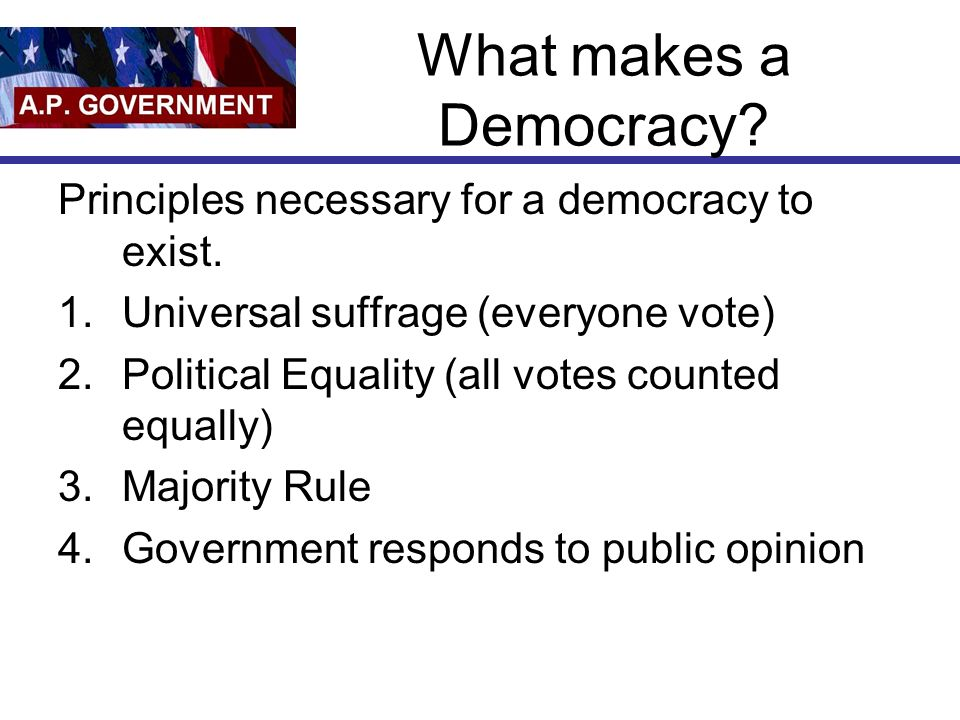 What makes a Democracy? Principles necessary for a democracy to exist. 1.Universal suffrage (everyone vote) 2.Political Equality (all votes counted eq