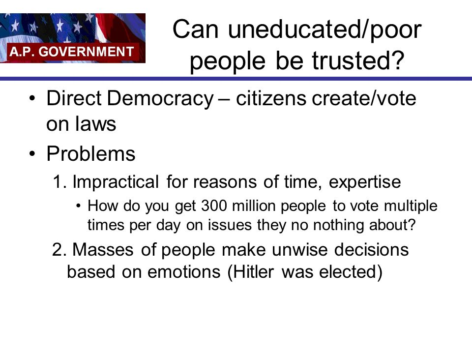 Can uneducated/poor people be trusted? Direct Democracy – citizens create/vote on laws Problems 1. Impractical for reasons of time, expertise How do y