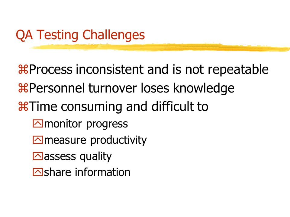 QA Testing Challenges zProcess inconsistent and is not repeatable zPersonnel turnover loses knowledge zTime consuming and difficult to ymonitor progress ymeasure productivity yassess quality yshare information