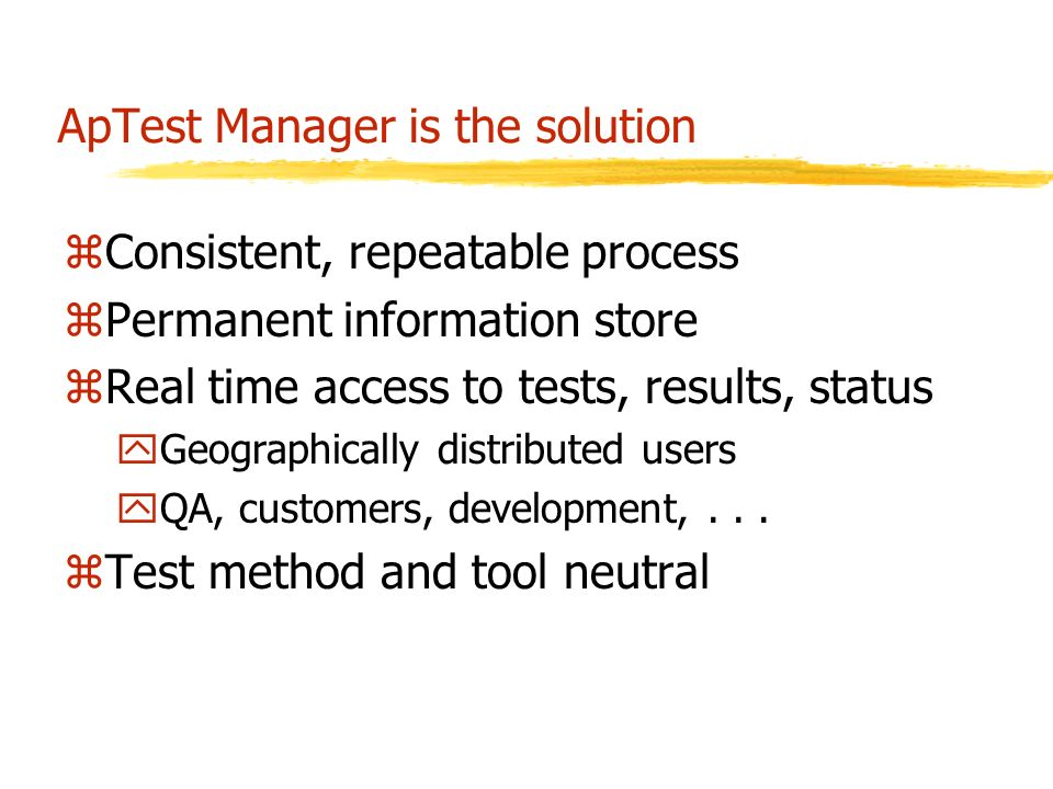 ApTest Manager is the solution zConsistent, repeatable process zPermanent information store zReal time access to tests, results, status yGeographically distributed users yQA, customers, development,...