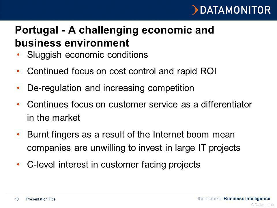 the home of Business Intelligence Presentation Title © Datamonitor 13 Portugal - A challenging economic and business environment Sluggish economic conditions Continued focus on cost control and rapid ROI De-regulation and increasing competition Continues focus on customer service as a differentiator in the market Burnt fingers as a result of the Internet boom mean companies are unwilling to invest in large IT projects C-level interest in customer facing projects