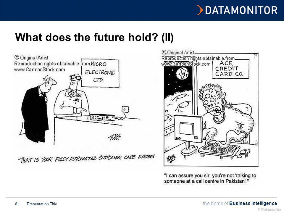 the home of Business Intelligence Presentation Title © Datamonitor 8 What does the future hold.
