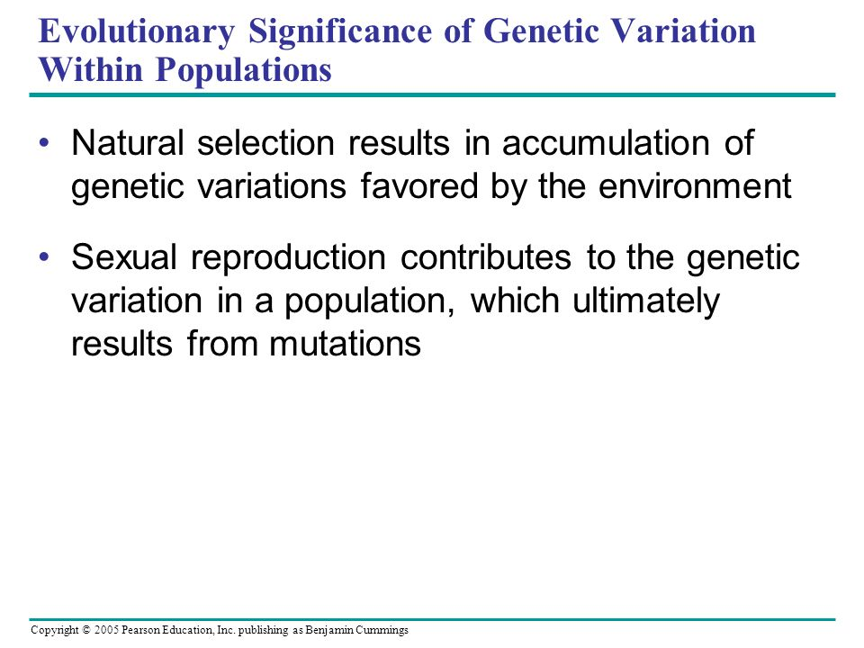 Copyright © 2005 Pearson Education, Inc. publishing as Benjamin Cummings Evolutionary Significance of Genetic Variation Within Populations Natural sel