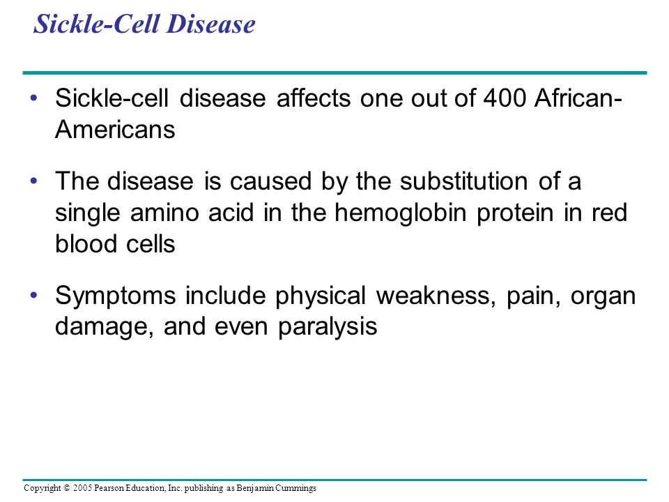 Copyright © 2005 Pearson Education, Inc. publishing as Benjamin Cummings Sickle-Cell Disease Sickle-cell disease affects one out of 400 African- Ameri