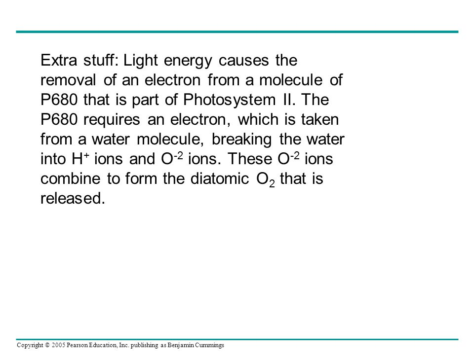 Copyright © 2005 Pearson Education, Inc. publishing as Benjamin Cummings Extra stuff: Light energy causes the removal of an electron from a molecule o