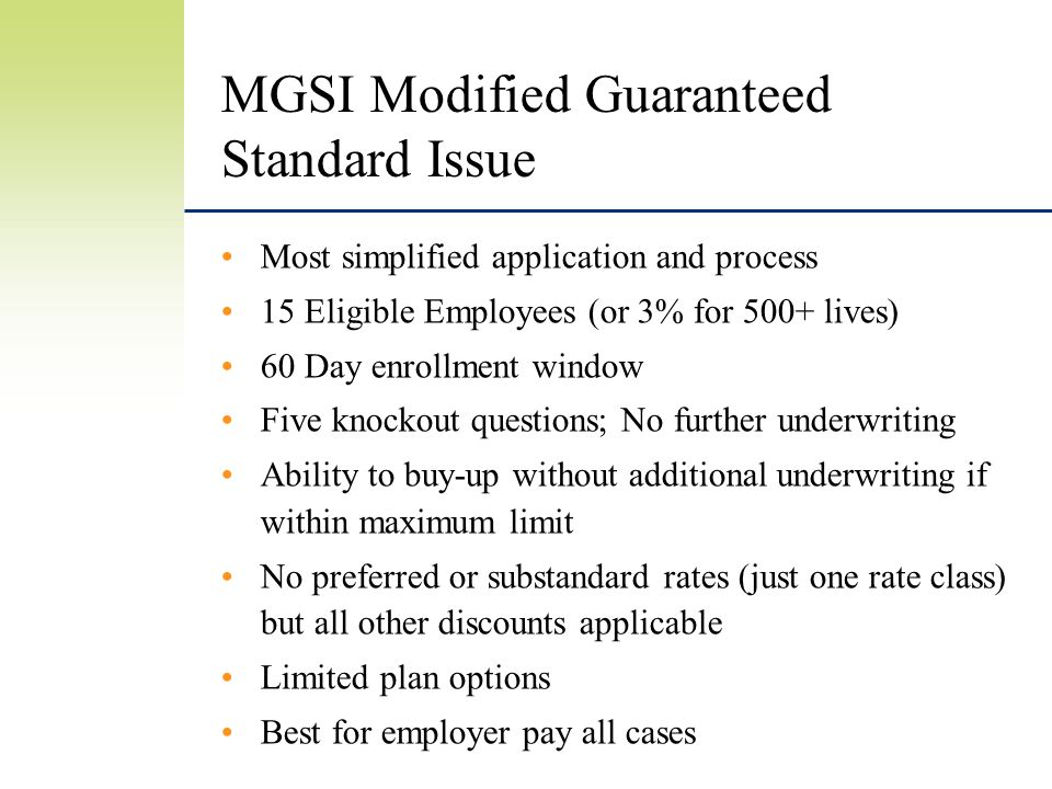 MGSI Modified Guaranteed Standard Issue Most simplified application and process 15 Eligible Employees (or 3% for 500+ lives) 60 Day enrollment window Five knockout questions; No further underwriting Ability to buy-up without additional underwriting if within maximum limit No preferred or substandard rates (just one rate class) but all other discounts applicable Limited plan options Best for employer pay all cases