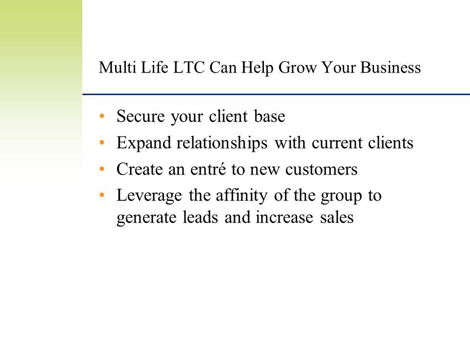 Multi Life LTC Can Help Grow Your Business Secure your client base Expand relationships with current clients Create an entré to new customers Leverage the affinity of the group to generate leads and increase sales