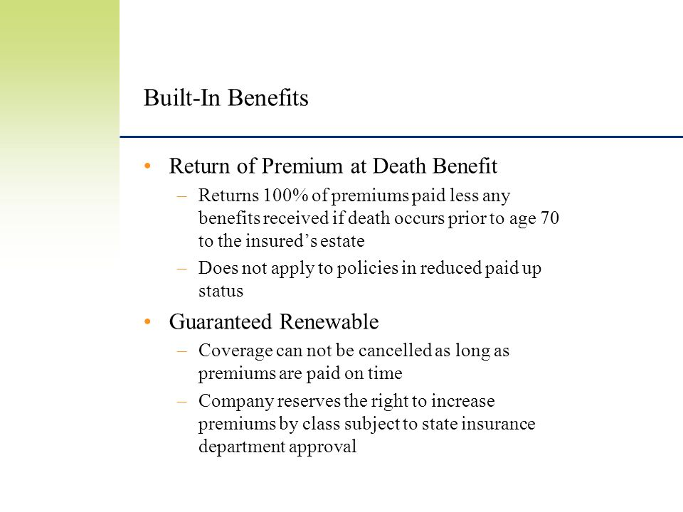 Built-In Benefits Return of Premium at Death Benefit –Returns 100% of premiums paid less any benefits received if death occurs prior to age 70 to the insureds estate –Does not apply to policies in reduced paid up status Guaranteed Renewable –Coverage can not be cancelled as long as premiums are paid on time –Company reserves the right to increase premiums by class subject to state insurance department approval