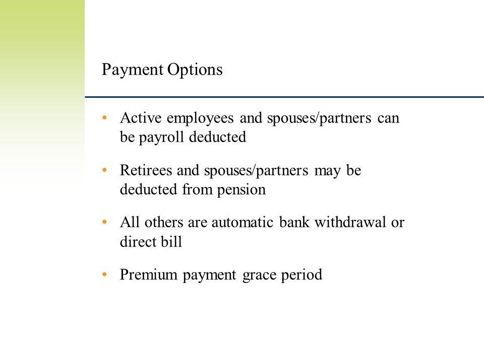 Payment Options Active employees and spouses/partners can be payroll deducted Retirees and spouses/partners may be deducted from pension All others are automatic bank withdrawal or direct bill Premium payment grace period
