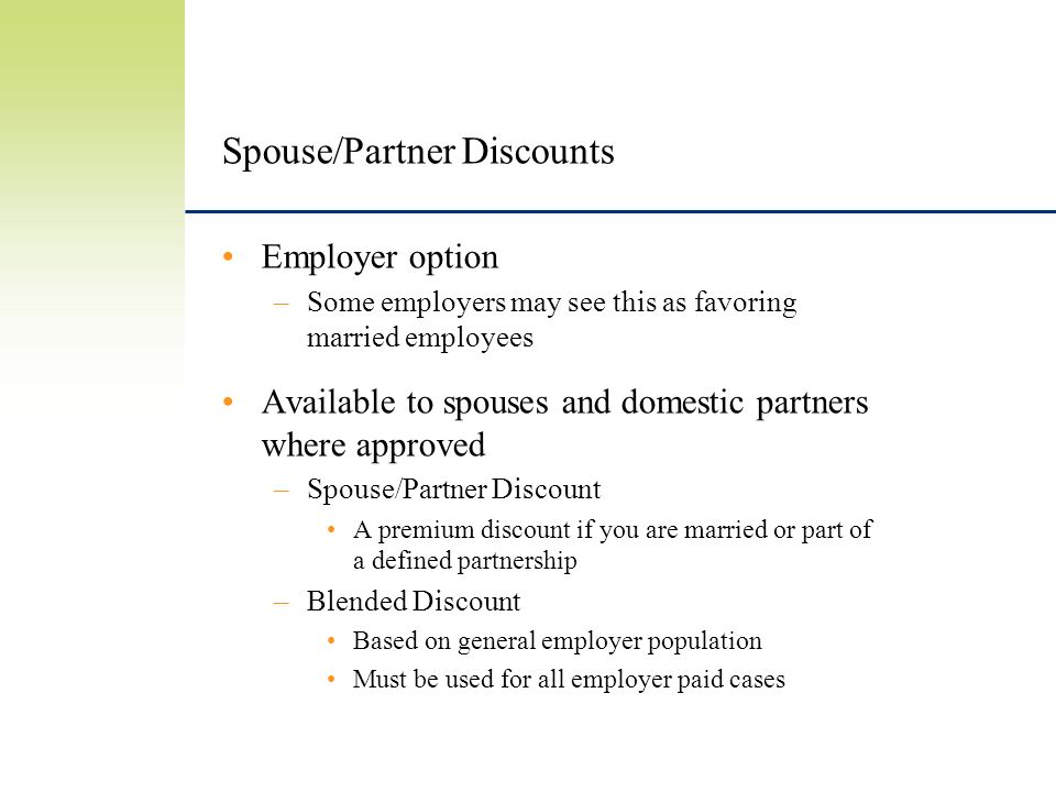 Spouse/Partner Discounts Employer option –Some employers may see this as favoring married employees Available to spouses and domestic partners where approved –Spouse/Partner Discount A premium discount if you are married or part of a defined partnership –Blended Discount Based on general employer population Must be used for all employer paid cases