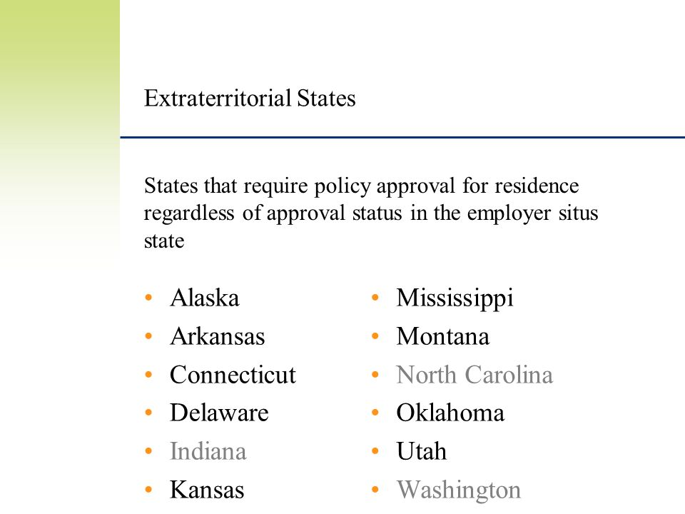 Extraterritorial States Alaska Arkansas Connecticut Delaware Indiana Kansas Mississippi Montana North Carolina Oklahoma Utah Washington States that require policy approval for residence regardless of approval status in the employer situs state