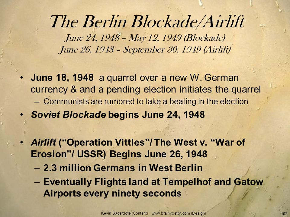 Kevin Sacerdote (Content) www.brainybetty.com (Design) 102 The Berlin Blockade/Airlift June 24, 1948 – May 12, 1949 (Blockade) June 26, 1948 – Septemb