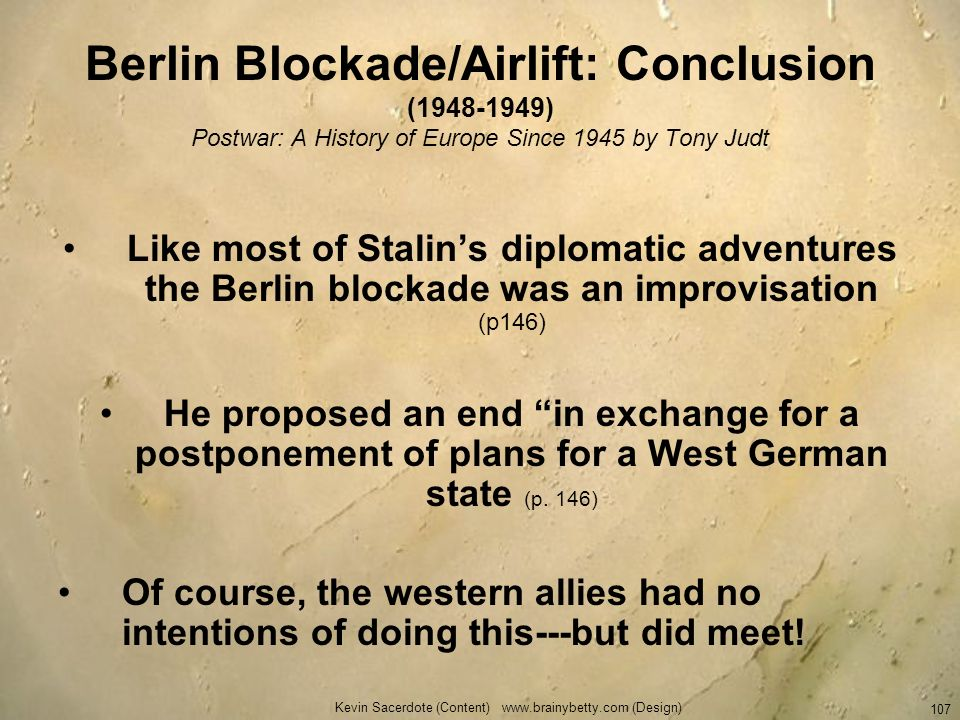 Kevin Sacerdote (Content) www.brainybetty.com (Design) 107 Berlin Blockade/Airlift: Conclusion (1948-1949) Postwar: A History of Europe Since 1945 by
