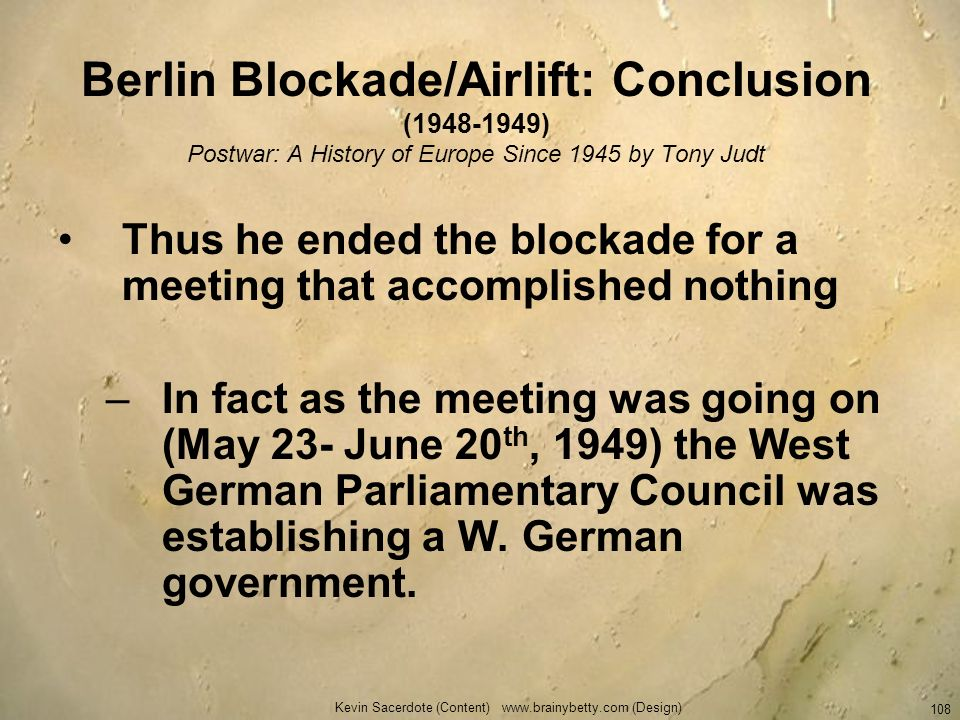 Berlin Blockade/Airlift: Conclusion (1948-1949) Postwar: A History of Europe Since 1945 by Tony Judt Thus he ended the blockade for a meeting that acc
