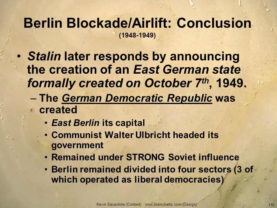 Kevin Sacerdote (Content) www.brainybetty.com (Design) 110 Berlin Blockade/Airlift: Conclusion (1948-1949) Stalin later responds by announcing the cre