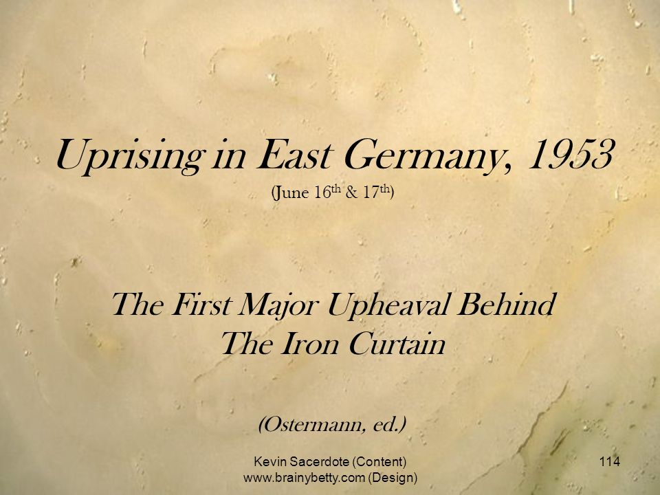 Uprising in East Germany, 1953 (June 16 th & 17 th ) The First Major Upheaval Behind The Iron Curtain (Ostermann, ed.) Kevin Sacerdote (Content) www.b