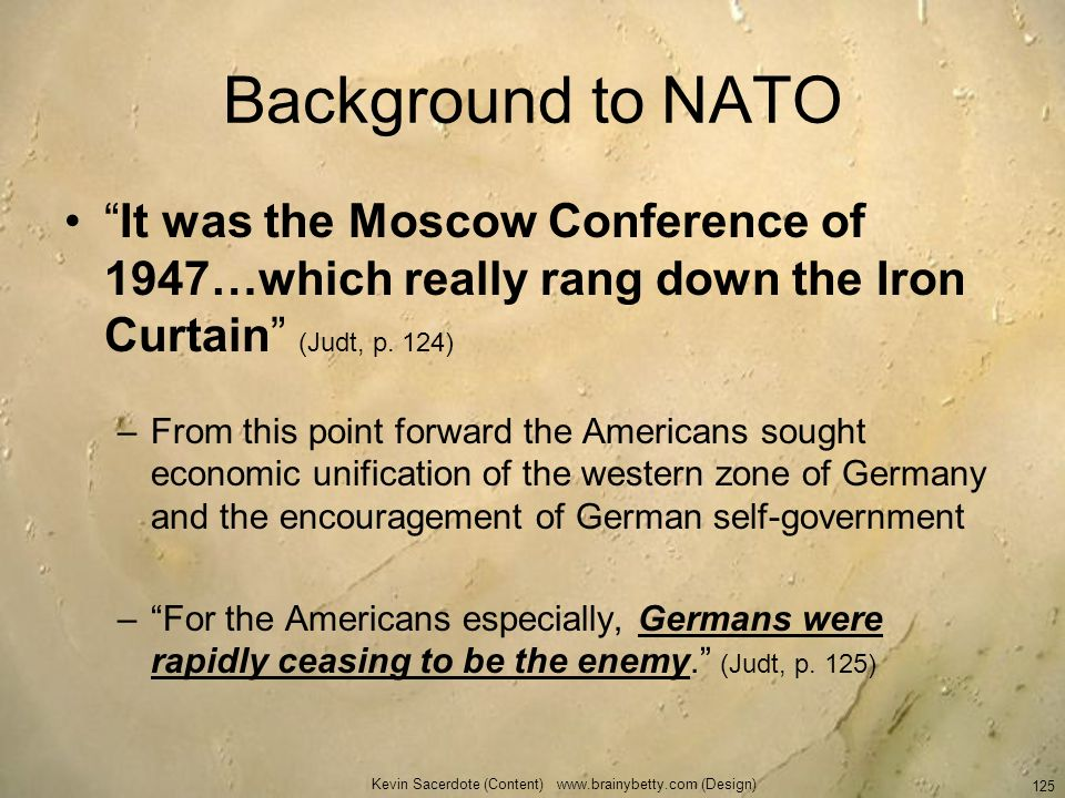 Kevin Sacerdote (Content) www.brainybetty.com (Design) 125 Background to NATO It was the Moscow Conference of 1947…which really rang down the Iron Cur