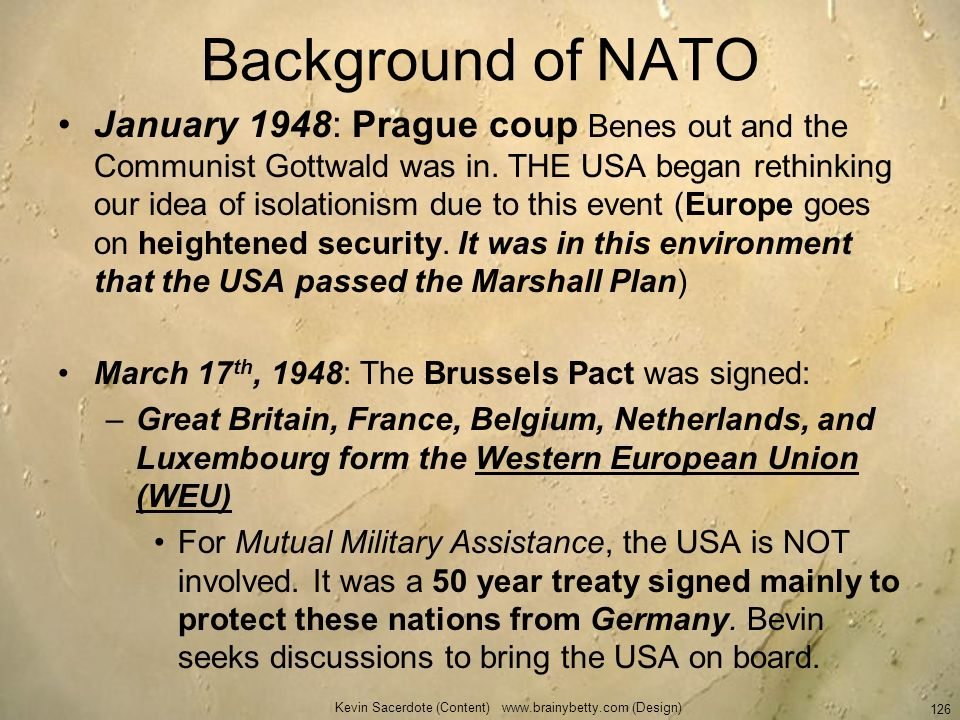 Kevin Sacerdote (Content) www.brainybetty.com (Design) 126 Background of NATO January 1948: Prague coup Benes out and the Communist Gottwald was in. T
