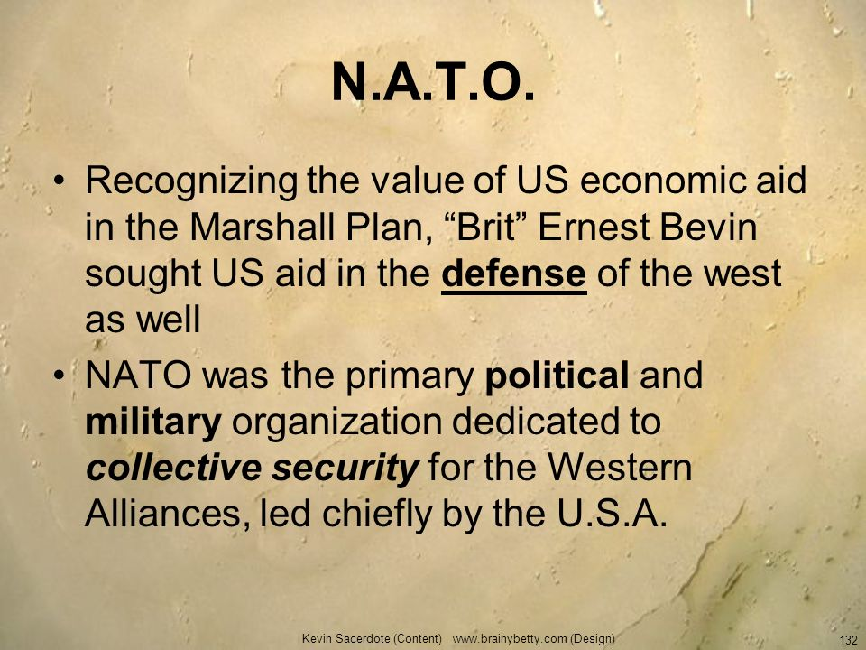 N.A.T.O. Recognizing the value of US economic aid in the Marshall Plan, Brit Ernest Bevin sought US aid in the defense of the west as well NATO was th