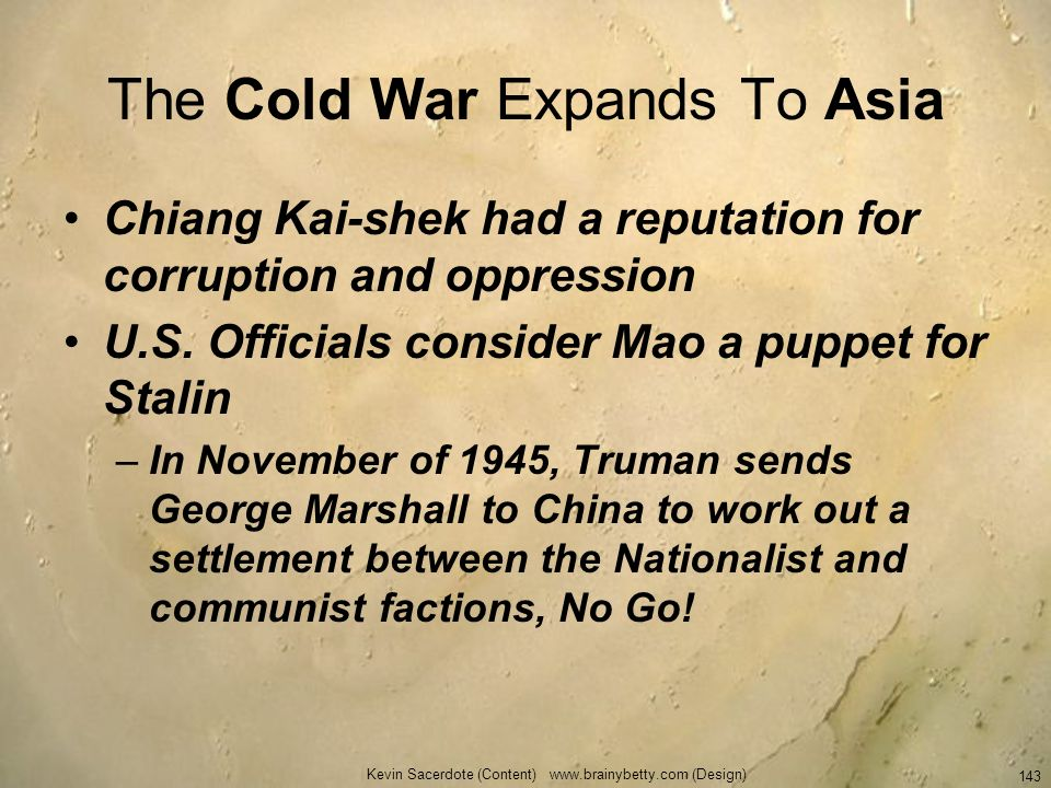 Kevin Sacerdote (Content) www.brainybetty.com (Design) 143 The Cold War Expands To Asia Chiang Kai-shek had a reputation for corruption and oppression
